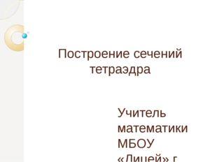 Построение сечений тетраэдра Учитель математики МБОУ «Лицей» г. Реутов Сычев