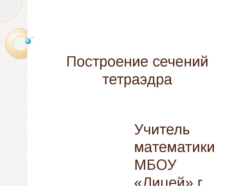 Построение сечений тетраэдра Учитель математики МБОУ «Лицей» г. Реутов Сычев...