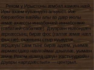 Реком у Ирыстоны æмбал камæн нæй, Иры ахæм кувæндон-агъуыст. Йæ бæрæгбон вæйй