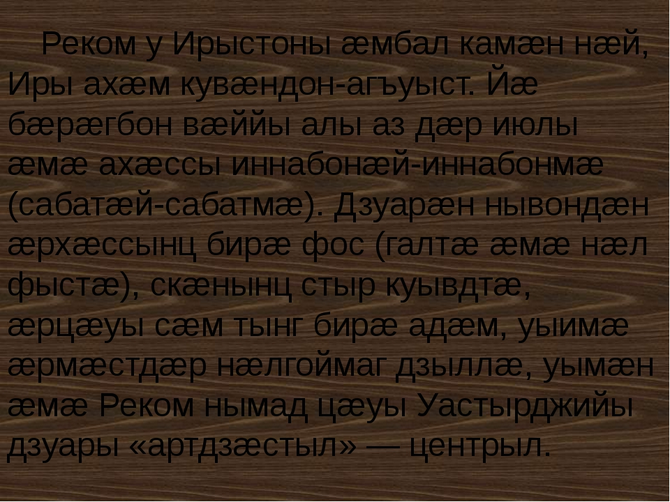 Реком у Ирыстоны æмбал камæн нæй, Иры ахæм кувæндон-агъуыст. Йæ бæрæгбон вæйй...