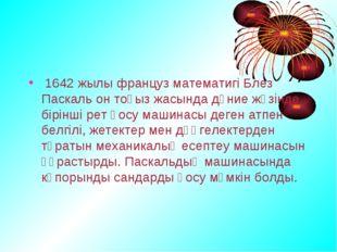 1642 жылы француз математигі Блез Паскаль он тоғыз жасында дүние жүзінде бір