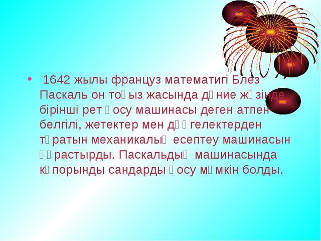 1642 жылы француз математигі Блез Паскаль он тоғыз жасында дүние жүзінде бір...