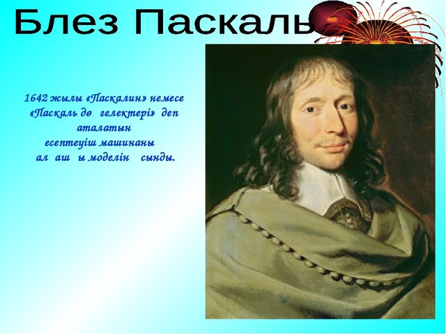 1642 жылы «Паскалин» немесе «Паскаль дөңгелектері» деп аталатын есептеуіш маш...
