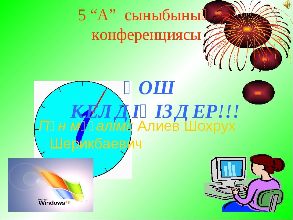 """5 """"А"""" сыныбының конференциясы ҚОШ КЕЛДІҢІЗДЕР!!! Пән мұғалімі: Алиев Шохрух Ш..."""