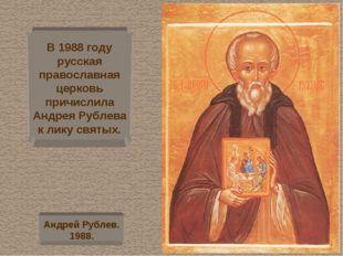 В 1988 году русская православная церковь причислила Андрея Рублева к лику свя
