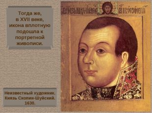 Тогда же, в XVII веке, икона вплотную подошла к портретной живописи. Неизвест