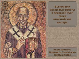 Выполняли мозаичные работы в Киевской Руси также византийские мастера. Иоанн