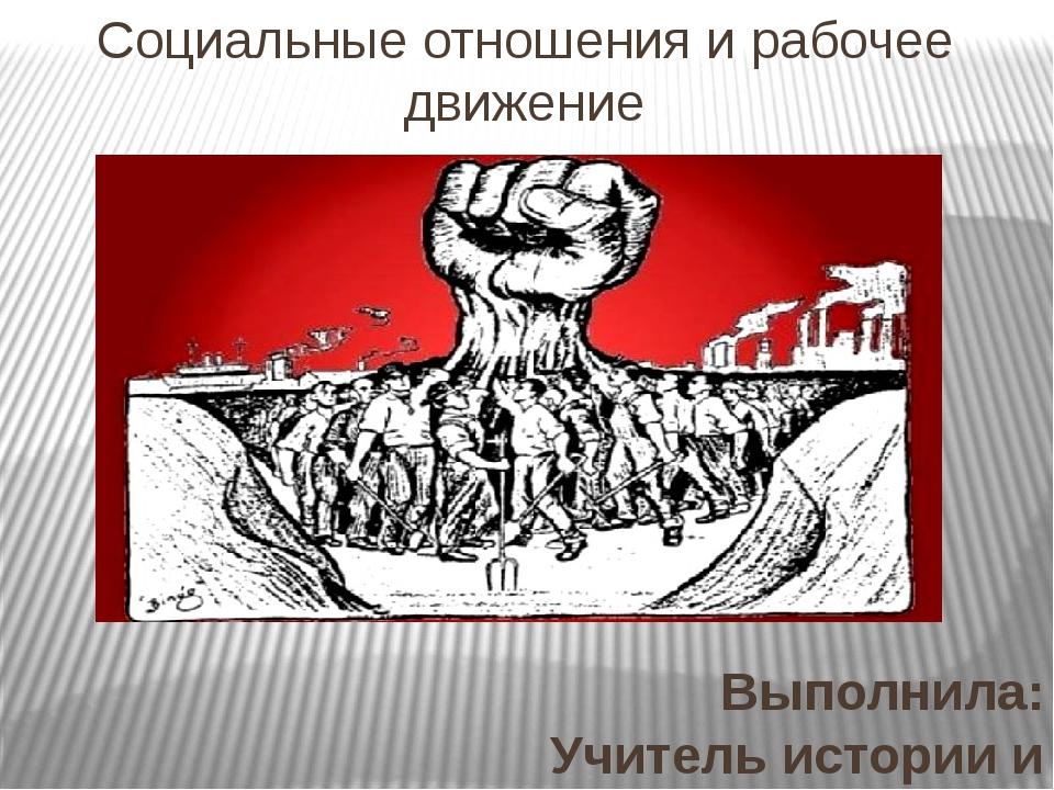 Социальные отношения и рабочее движение Выполнила: Учитель истории и общество...