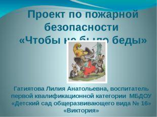 Проект по пожарной безопасности «Чтобы не было беды» Гатиятова Лилия Анатолье