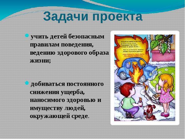 Задачи проекта учить детей безопасным правилам поведения, ведению здорового о...