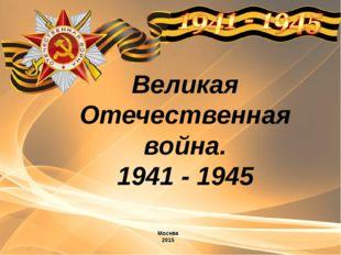 Великая Отечественная война. 1941 - 1945 Москва 2015