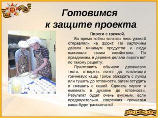 Готовимся к защите проекта Пироги с гречкой. Во время войны колхозы весь урож