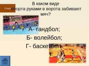 Спорт В каком виде спорта руками в ворота забивают мяч? А- гандбол; Б- волейб
