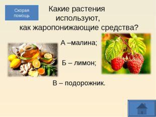Какие растения используют, как жаропонижающие средства? А –малина; Б – лимон