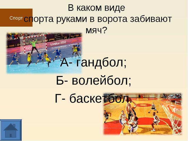 Спорт В каком виде спорта руками в ворота забивают мяч? А- гандбол; Б- волейб...