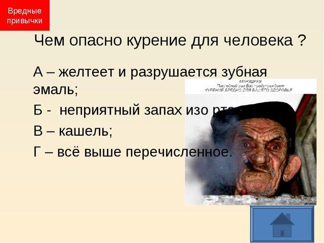 Чем опасно курение для человека ? А – желтеет и разрушается зубная эмаль; Б -...