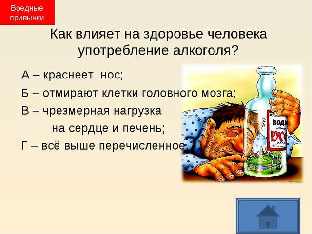 Как влияет на здоровье человека употребление алкоголя? А – краснеет нос; Б –...
