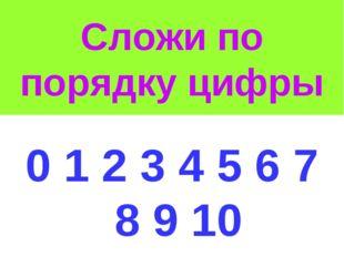 Сложи по порядку цифры 0 1 2 3 4 5 6 7 8 9 10