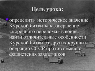 Цель урока: определить историческое значение Курской битвы как завершение «ко