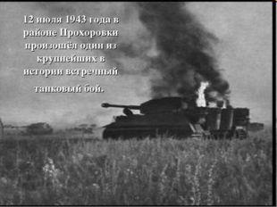 12 июля 1943 года в районе Прохоровки произошёл один из крупнейших в истории