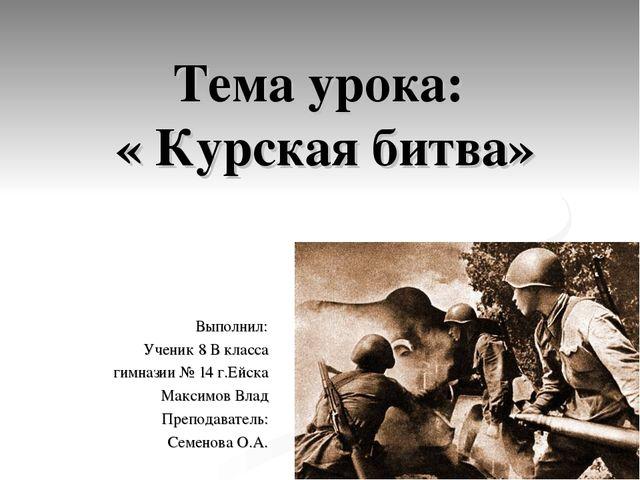 Тема урока: « Курская битва» Выполнил: Ученик 8 В класса гимназии № 14 г.Ейск...