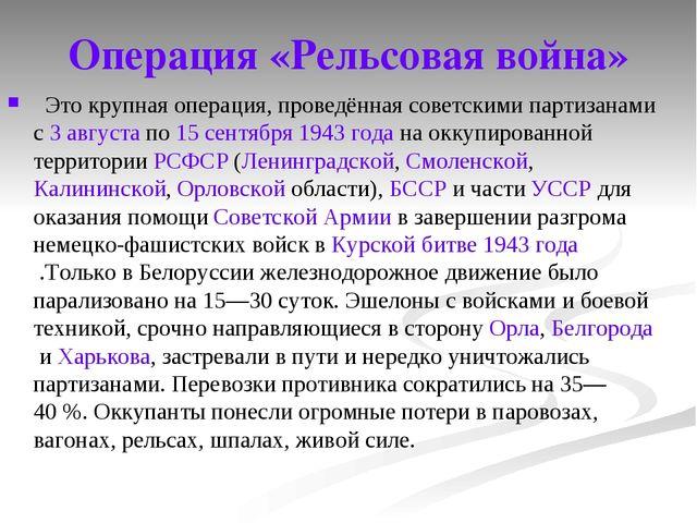 Операция «Рельсовая война» Это крупная операция, проведённая советскими парти...