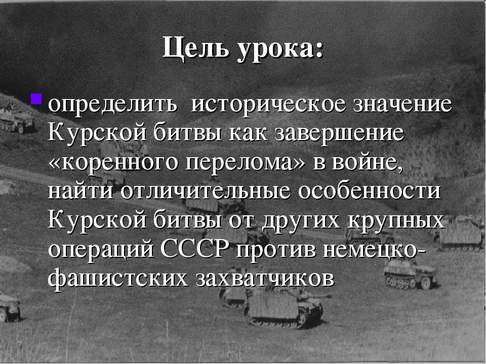 Цель урока: определить историческое значение Курской битвы как завершение «ко...