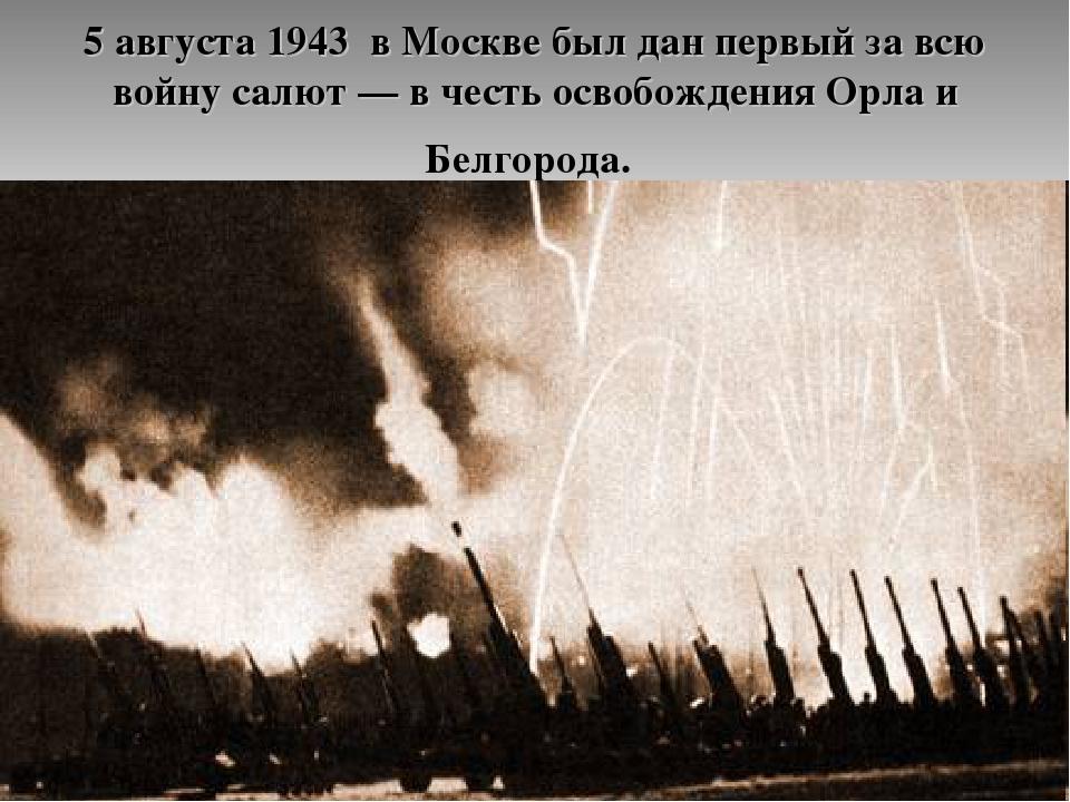 5 августа 1943 в Москве был дан первый за всю войну салют— в честь освобожде...