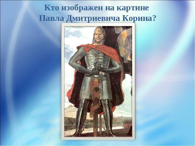 Кто изображен на картине Павла Дмитриевича Корина?