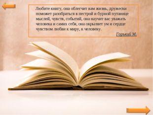 Любите книгу, она облегчит вам жизнь, дружески поможет разобраться в пестрой