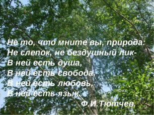 Не то, что мните вы, природа: Не слепок, не бездушный лик- В ней есть душа, В