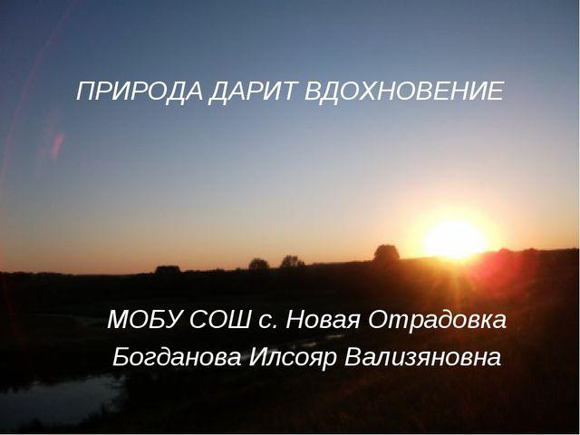 ПРИРОДА ДАРИТ ВДОХНОВЕНИЕ МОБУ СОШ с. Новая Отрадовка Богданова Илсояр Вализя...