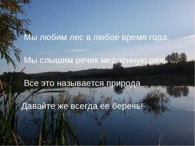 Мы любим лес в любое время года, Мы слышим речек медленную речь ... Все это...