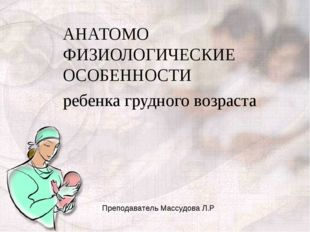 АНАТОМО ФИЗИОЛОГИЧЕСКИЕ ОСОБЕННОСТИ ребенка грудного возраста Преподаватель М