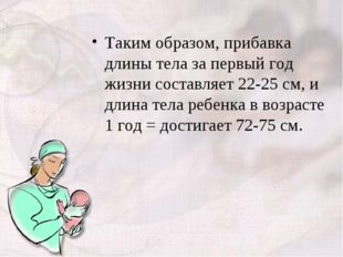 Таким образом, прибавка длины тела за первый год жизни составляет 22-25 см, и
