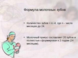 Формула молочных зубов Количество зубов = n -4, где n - число месяцев до 24.