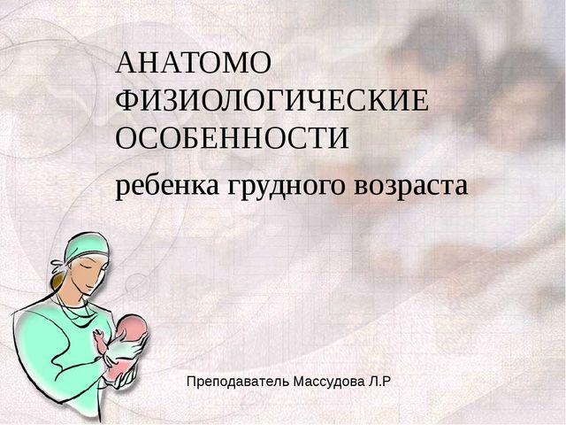 АНАТОМО ФИЗИОЛОГИЧЕСКИЕ ОСОБЕННОСТИ ребенка грудного возраста Преподаватель М...
