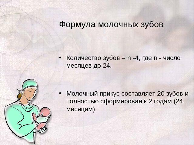 Формула молочных зубов Количество зубов = n -4, где n - число месяцев до 24....