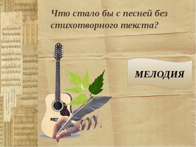 Что стало бы с песней без стихотворного текста? МЕЛОДИЯ