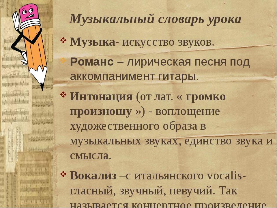 Музыкальный словарь урока Музыка- искусство звуков. Романс – лирическая песня...