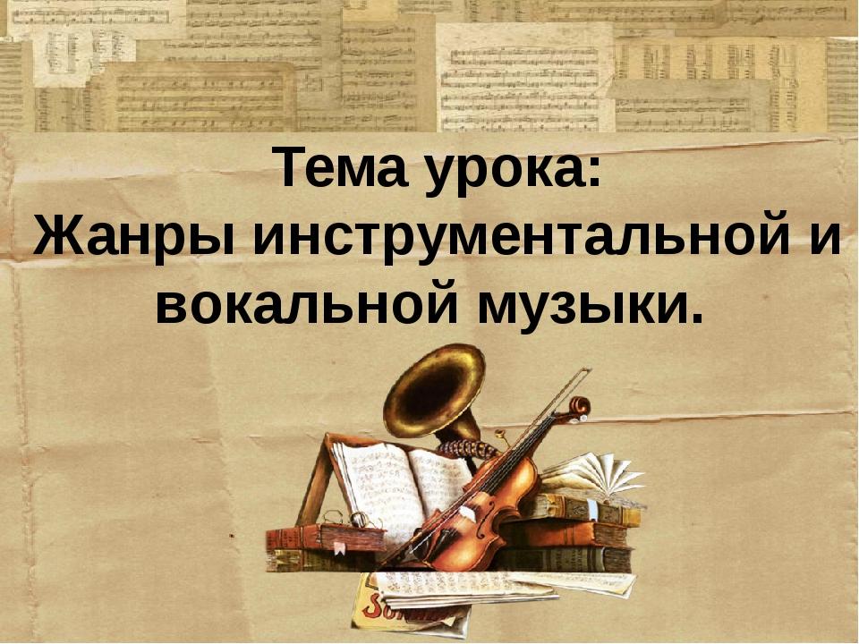 Тема урока: Жанры инструментальной и вокальной музыки.