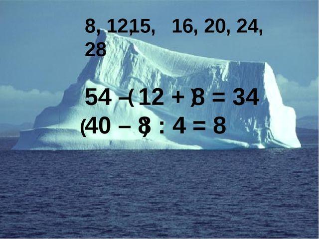54 – 12 + 8 = 34 40 – 8 : 4 = 8 ( ) ( ) 8, 12, 16, 20, 24, 28 15,