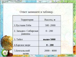 Ответ запишите в таблицу. Территория Высота,м 1.ПустыняГоби 500-2000 2.Западн