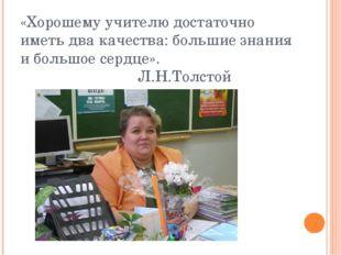 «Хорошему учителю достаточно иметь два качества: большие знания и большое сер