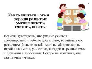 Уметь учиться – это и хорошо развитые умения читать, считать, писать. Если ты