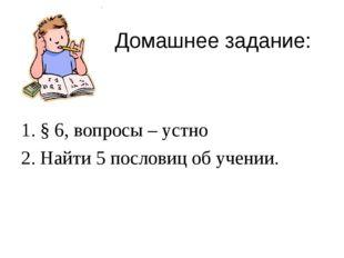 Домашнее задание: 1. § 6, вопросы – устно 2. Найти 5 пословиц об учении.