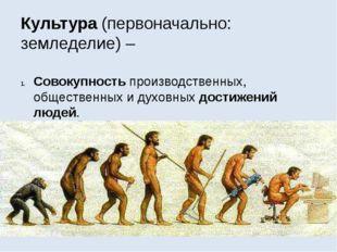 Культура (первоначально: земледелие) – Совокупность производственных, обществ