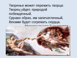 Творенье может пережить творца: Творец уйдет, природой побежденный, Однако об