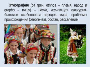 Этнография (от греч. ethnos – племя, народ и grapho – пишу) – наука, изучающа