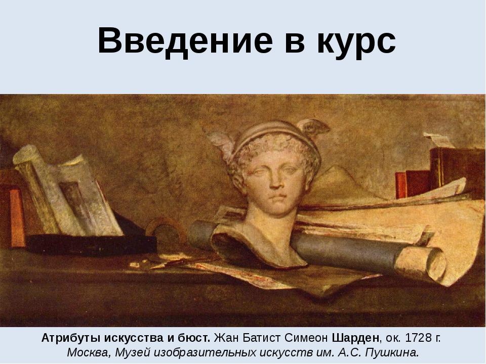 Введение в курс Атрибуты искусства и бюст. Жан Батист Симеон Шарден, ок. 1728...